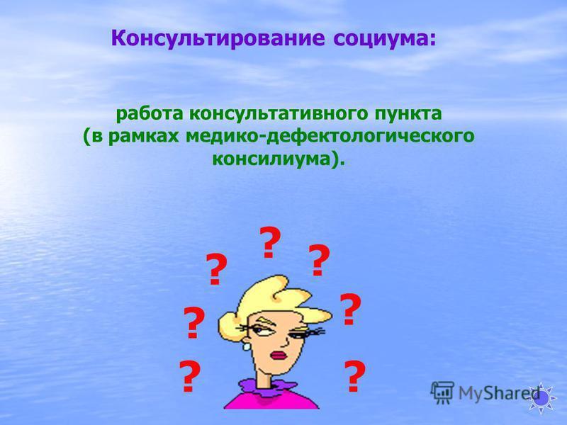 ? ? ? ? ? ? ? Консультирование социума: работа консультативного пункта (в рамках медико-дефектологического консилиума).