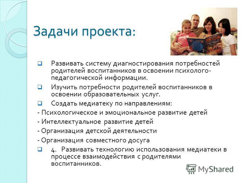 Задачи проекта : Развивать систему диагностирования потребностей родителей воспитанников в освоении психолого - педагогической информации. Изучить потребности родителей воспитанников в освоении образовательных услуг. Создать медиатеку по направлениям