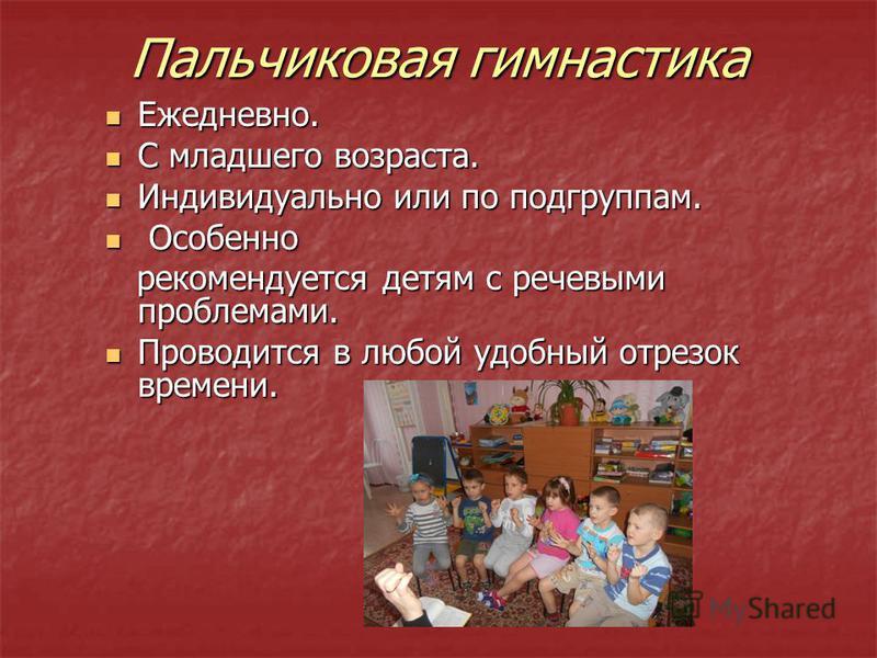 Пальчиковая гимнастика Ежедневно. Ежедневно. С младшего возраста. С младшего возраста. Индивидуально или по подгруппам. Индивидуально или по подгруппам. Особенно Особенно рекомендуется детям с речевыми проблемами. рекомендуется детям с речевыми пробл