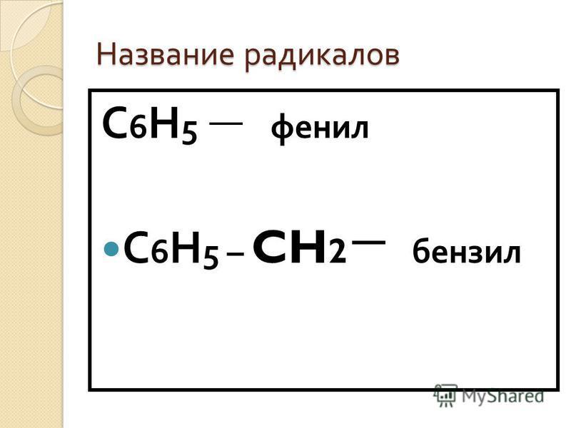 Название радикалов С 6 Н 5 фенил С 6 Н 5 – CH 2 бензил