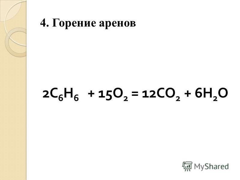 4. Горение аренов 2 С 6 Н 6 + 15 О 2 = 12 СО 2 + 6 Н 2 О