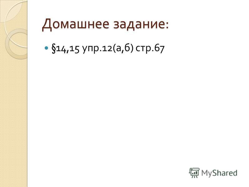 Домашнее задание : §14,15 упр.12( а, б ) стр.67