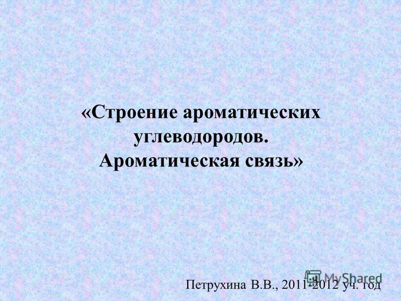 «Строение ароматических углеводородов. Ароматическая связь» Петрухина В.В., 2011-2012 уч. год
