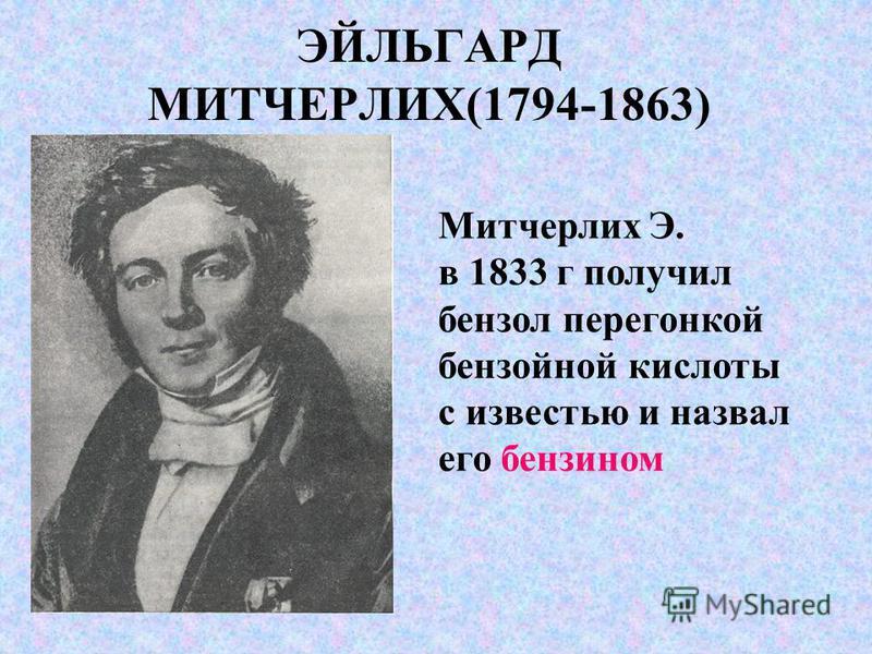 ЭЙЛЬГАРД МИТЧЕРЛИХ(1794-1863) Митчерлих Э. в 1833 г получил бензол перегонкой бензойной кислоты с известью и назвал его бензином