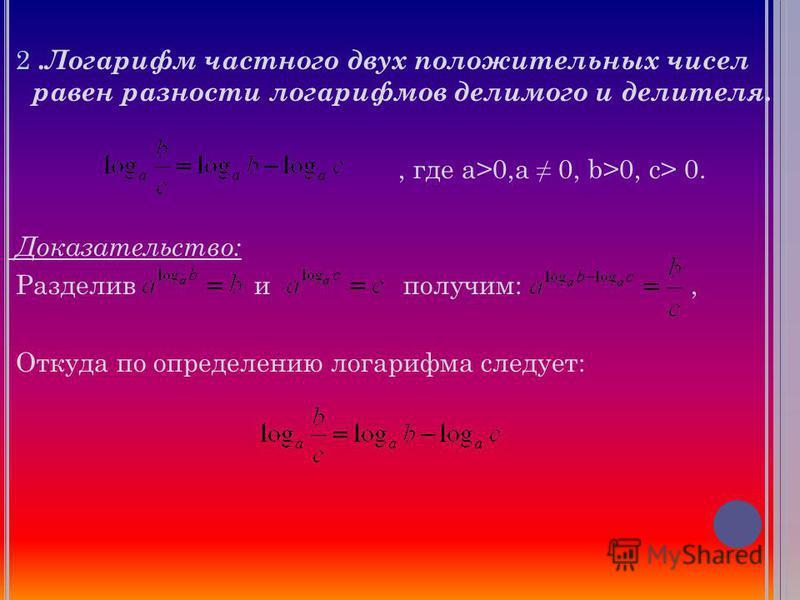 2. Логарифм частного двух положительных чисел равен разности логарифмов делимого и делителя., где a>0,a 0, b>0, c> 0. Доказательство: Разделив и получим:, Откуда по определению логарифма следует: