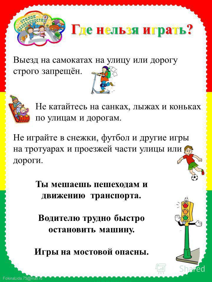 FokinaLida.75@mail.ru Где нельзя играть?Где нельзя играть?Где нельзя играть?Где нельзя играть? Выезд на самокатах на улицу или дорогу строго запрещён. Не катайтесь на санках, лыжах и коньках по улицам и дорогам. Не играйте в снежки, футбол и другие и