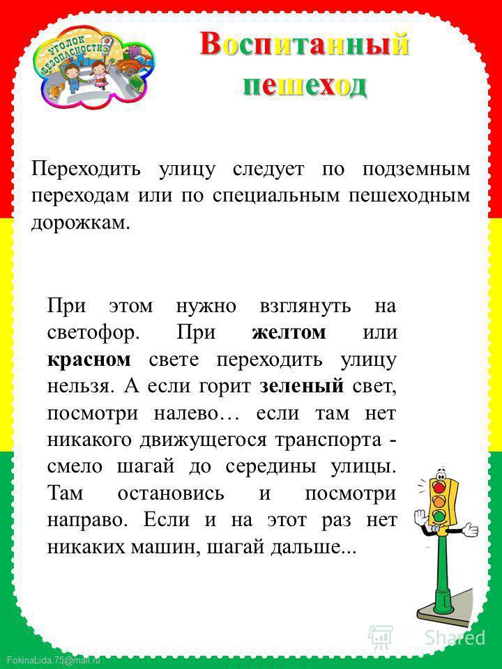 FokinaLida.75@mail.ru Воспитанный ВоспитанныйпешеходпешеходВоспитанный Воспитанныйпешеходпешеход Переходить улицу следует по подземным переходам или по специальным пешеходным дорожкам. При этом нужно взглянуть на светофор. При желтом или красном свет