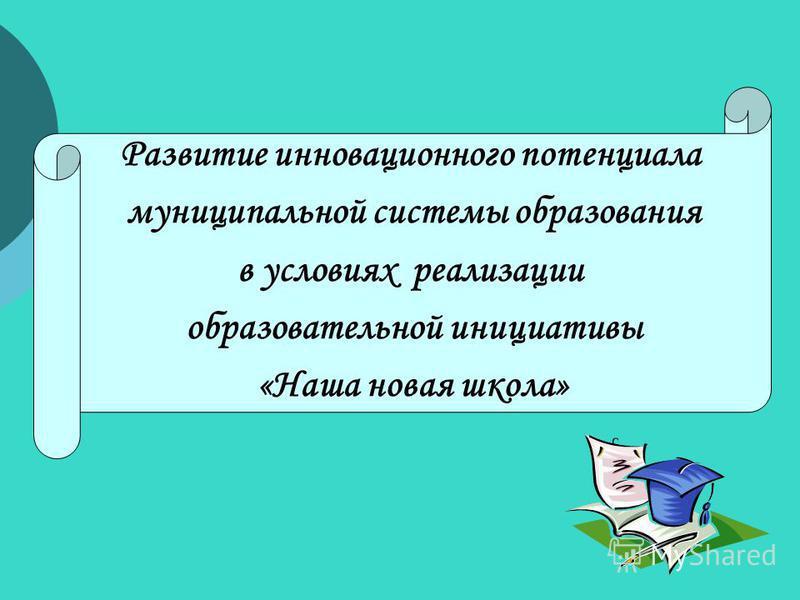 Развитие инновационного потенциала муниципальной системы образования в условиях реализации образовательной инициативы «Наша новая школа»