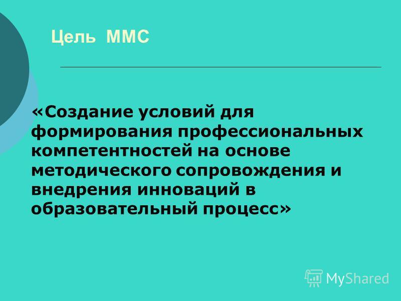 Цель ММС «Создание условий для формирования профессиональных компетентностей на основе методического сопровождения и внедрения инноваций в образовательный процесс»