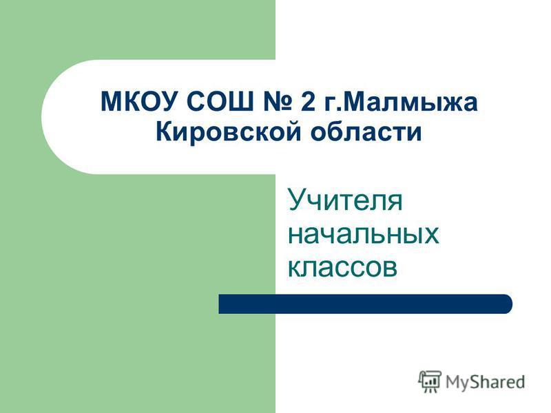 МКОУ СОШ 2 г.Малмыжа Кировской области Учителя начальных классов