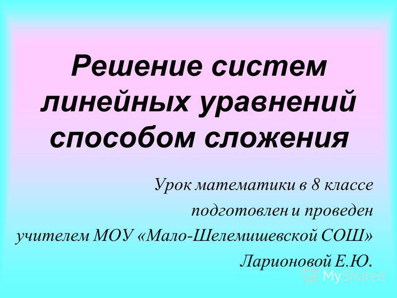 Решение систем линейных уравнений способом сложения Урок математики в 8 классе подготовлен и проведен учителем МОУ «Мало-Шелемишевской СОШ» Ларионовой Е.Ю.