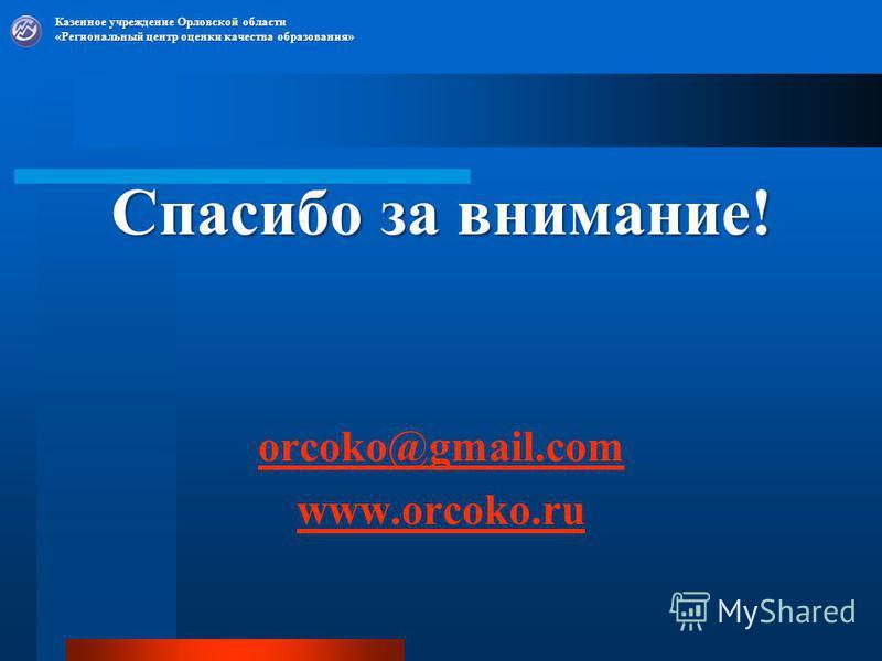 Спасибо за внимание! orcoko@gmail.com www.orcoko.ru Казенное учреждение Орловской области «Региональный центр оценки качества образования»