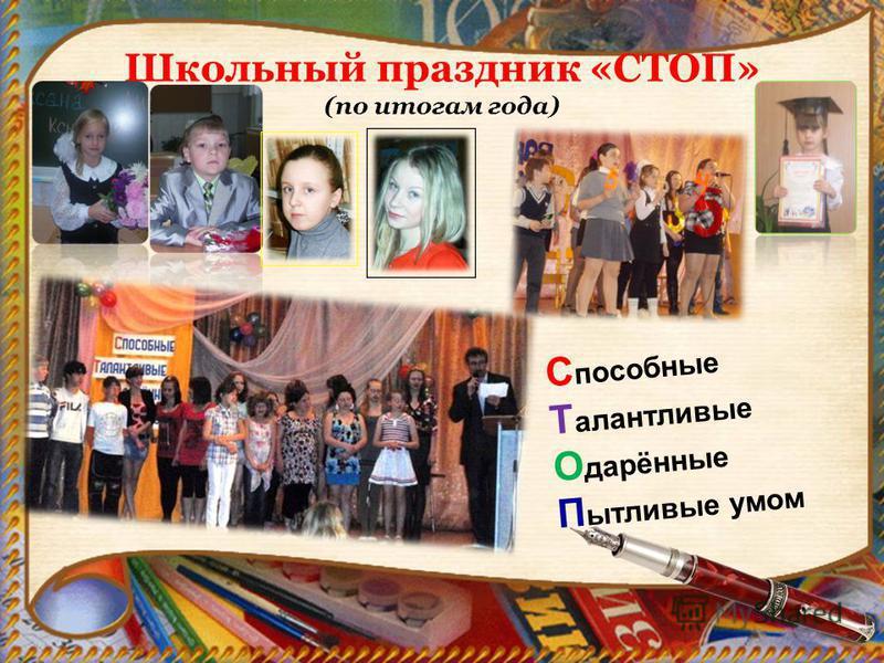 Школьный праздник «СТОП» (по итогам года) С пособные Т алантливые О дарённые П ытливые умом