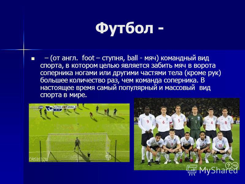 Футбол - – (от англ. foot – ступня, ball - мяч) командный вид спорта, в котором целью является забить мяч в ворота соперника ногами или другими частями тела (кроме рук) большее количество раз, чем команда соперника. В настоящее время самый популярный