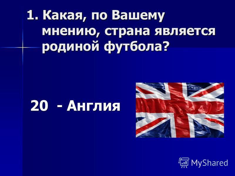 1. Какая, по Вашему мнению, страна является родиной футбола? 20 - Англия