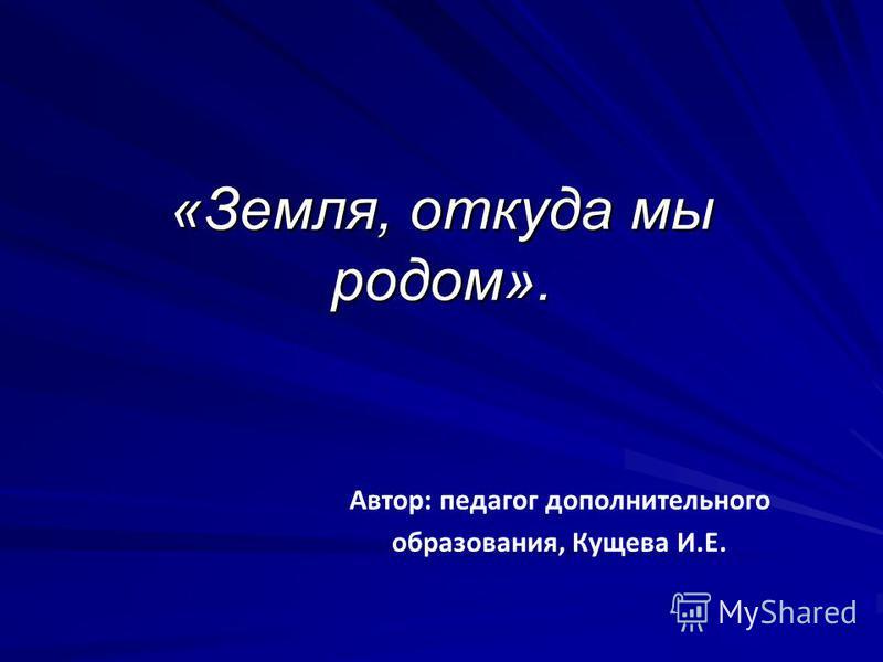 «Земля, откуда мы родом». Автор: педагог дополнительного образования, Кущева И.Е.
