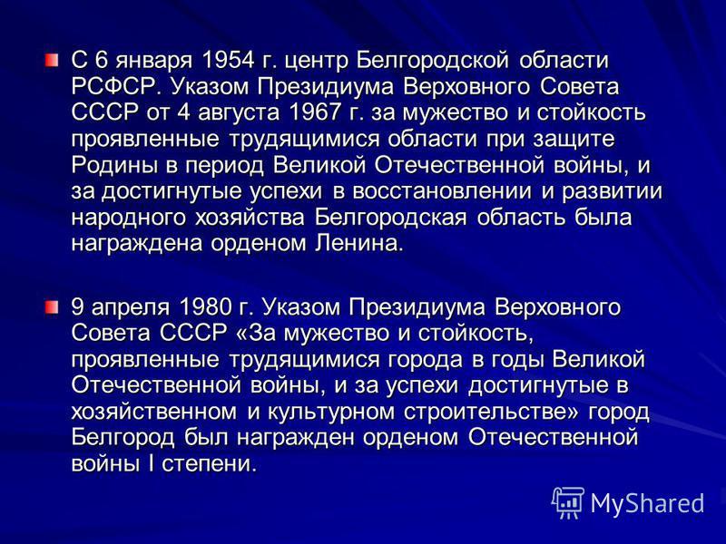 С 6 января 1954 г. центр Белгородской области РСФСР. Указом Президиума Верховного Совета СССР от 4 августа 1967 г. за мужество и стойкость проявленные трудящимися области при защите Родины в период Великой Отечественной войны, и за достигнутые успехи