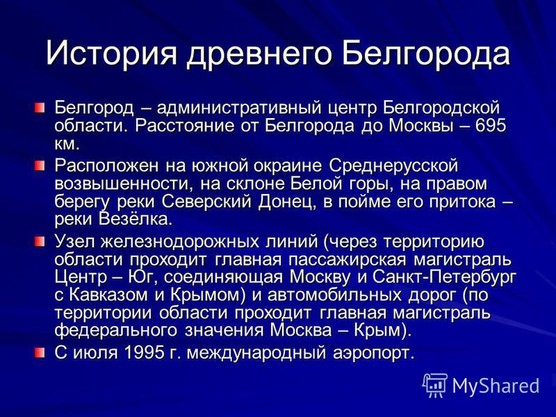 История древнего Белгорода Белгород – административный центр Белгородской области. Расстояние от Белгорода до Москвы – 695 км. Расположен на южной окраине Среднерусской возвышенности, на склоне Белой горы, на правом берегу реки Северский Донец, в пой