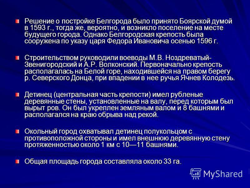 Решение о постройке Белгорода было принято Боярской думой в 1593 г., тогда же, вероятно, и возникло поселение на месте будущего города. Однако Белгородская крепость была сооружена по указу царя Федора Ивановича осенью 1596 г. Строительством руководил