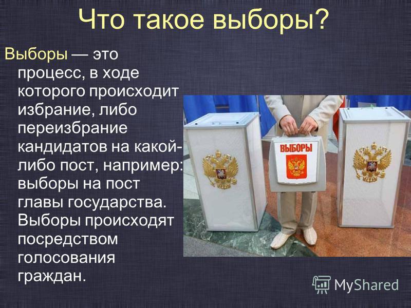 Что такое выборы? Выборы это процесс, в ходе которого происходит избрание, либо переизбрание кандидатов на какой- либо пост, например: выборы на пост главы государства. Выборы происходят посредством голосования граждан.