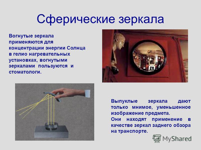 Сферические зеркала Вогнутые зеркала применяются для концентрации энергии Солнца в гелио нагревательных установках, вогнутыми зеркалами пользуются и стоматологи. Выпуклые зеркала дают только мнимое, уменьшенное изображение предмета. Они находят приме