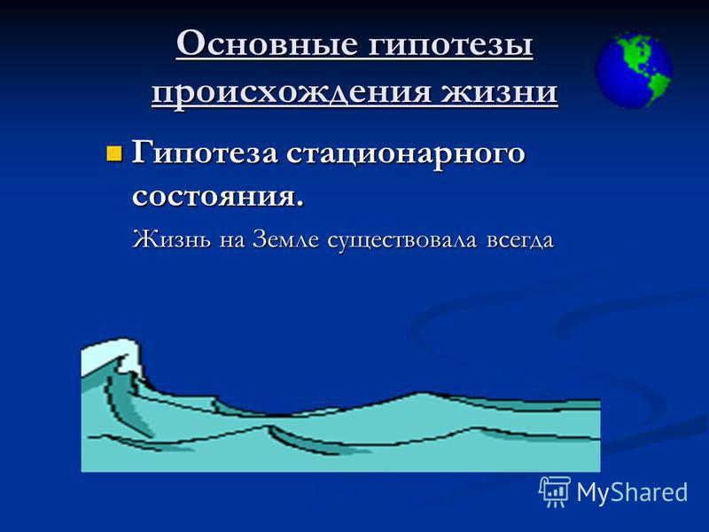 Основные гипотезы происхождения жизни Гипотеза стационарного состояния. Жизнь на Земле существовала всегда