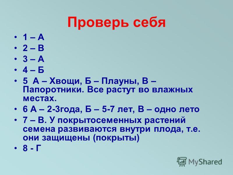 Проверь себя 1 – А 2 – В 3 – А 4 – Б 5 А – Хвощи, Б – Плауны, В – Папоротники. Все растут во влажных местах. 6 А – 2-3 года, Б – 5-7 лет, В – одно лето 7 – В. У покрытосеменных растений семена развиваются внутри плода, т.е. они защищены (покрыты) 8 -