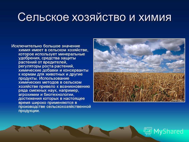 Сельское хозяйство и химия Исключительно большое значение химия имеет в сельском хозяйстве, которое использует минеральные удобрения, средства защиты растений от вредителей, регуляторы роста растений, химические добавки и консерванты к кормам для жив