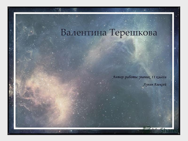 Валентина Терешкова Автор работы: ученик 11 класса Лунев Алексей