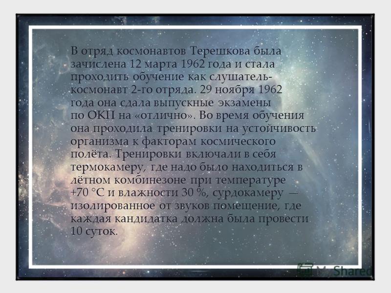 В отряд космонавтов Терешкова была зачислена 12 марта 1962 года и стала проходить обучение как слушатель- космонавт 2-го отряда. 29 ноября 1962 года она сдала выпускные экзамены по ОКП на «отлично». Во время обучения она проходила тренировки на устой