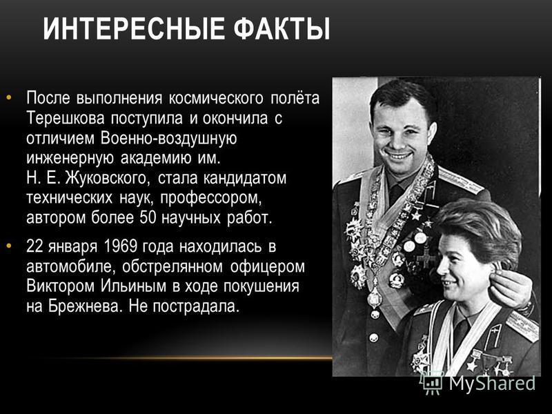 ИНТЕРЕСНЫЕ ФАКТЫ После выполнения космического полёта Терешкова поступила и окончила с отличием Военно-воздушную инженерную академию им. Н. Е. Жуковского, стала кандидатом технических наук, профессором, автором более 50 научных работ. 22 января 1969
