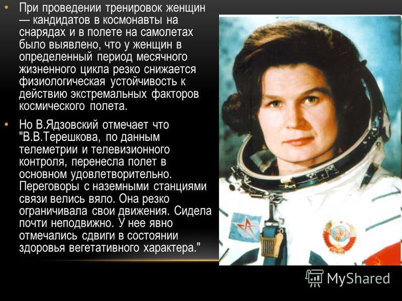 При проведении тренировок женщин кандидатов в космонавты на снарядах и в полете на самолетах было выявлено, что у женщин в определенный период месячного жизненного цикла резко снижается физиологическая устойчивость к действию экстремальных факторов к