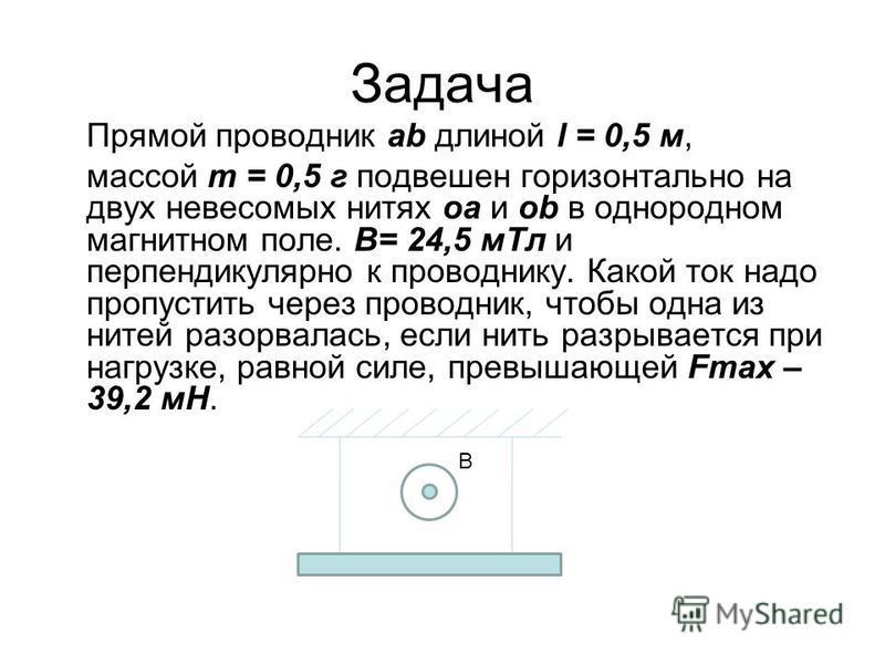 Задача Прямой проводник ab длиной l = 0,5 м, массой m = 0,5 г подвешен горизонтально на двух невесомых нитях oa и оb в однородном магнитном поле. В= 24,5 м Тл и перпендикулярно к проводнику. Какой ток надо пропустить через проводник, чтобы одна из ни