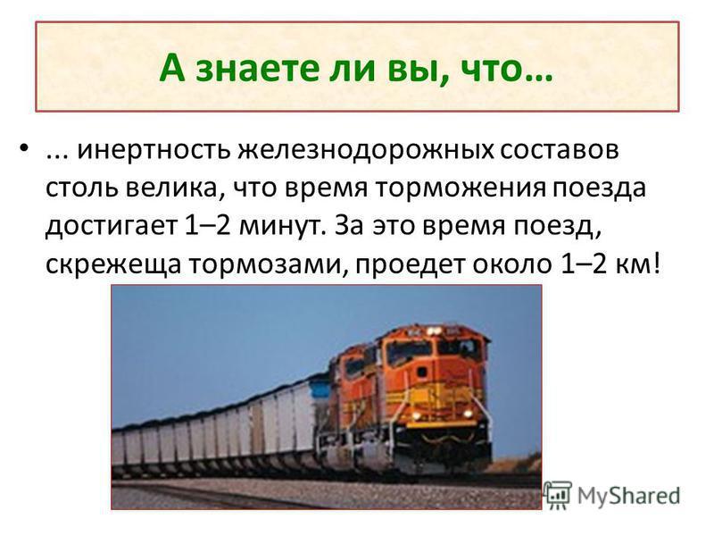 А знаете ли вы, что…... инертность железнодорожных составов столь велика, что время торможения поезда достигает 1–2 минут. За это время поезд, скрежеща тормозами, проедет около 1–2 км!