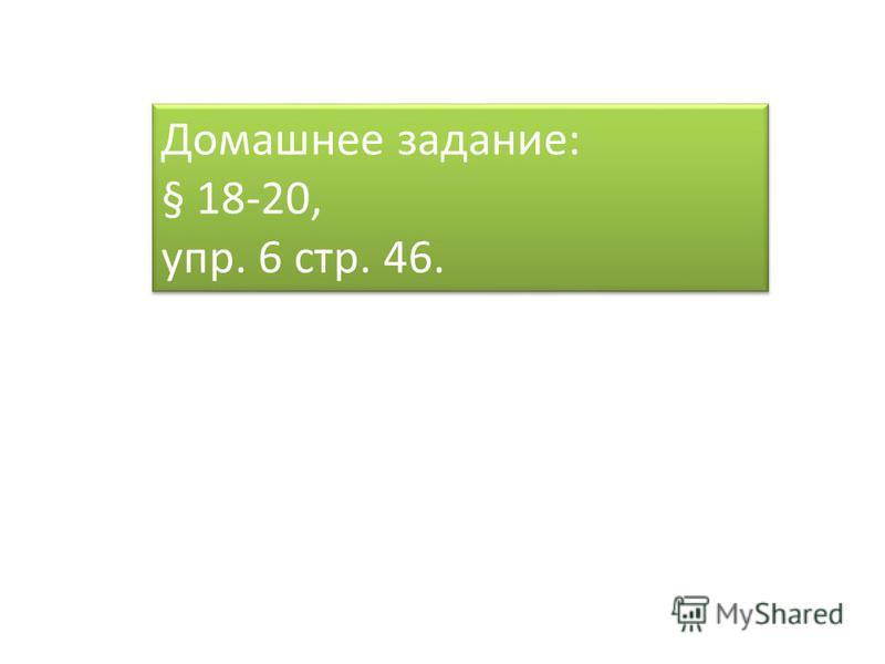 Домашнее задание: § 18-20, упр. 6 стр. 46. Домашнее задание: § 18-20, упр. 6 стр. 46.