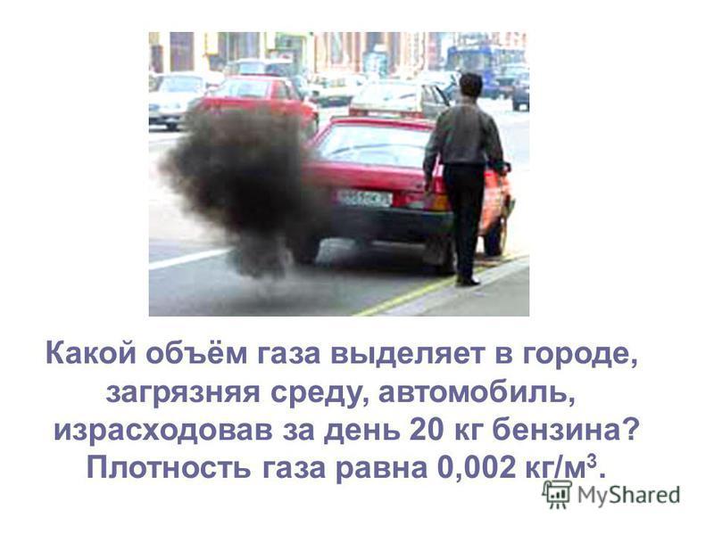 Какой объём газа выделяет в городе, загрязняя среду, автомобиль, израсходовав за день 20 кг бензина? Плотность газа равна 0,002 кг/м 3.