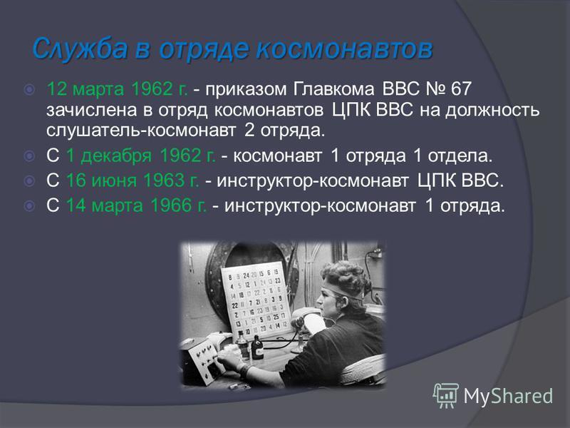 Служба в отряде космонавтов 12 марта 1962 г. - приказом Главкома ВВС 67 зачислена в отряд космонавтов ЦПК ВВС на должность слушатель-космонавт 2 отряда. С 1 декабря 1962 г. - космонавт 1 отряда 1 отдела. С 16 июня 1963 г. - инструктор-космонавт ЦПК В