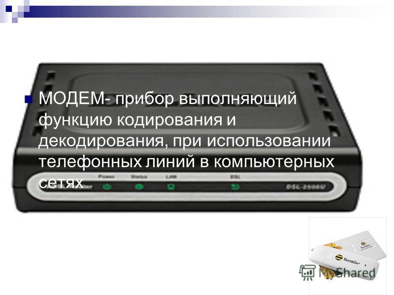 МОДЕМ- прибор выполняющий функцию кодирования и декодирования, при использовании телефонных линий в компьютерных сетях