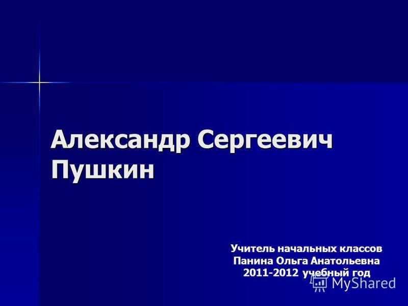 Александр Сергеевич Пушкин Учитель начальных классов Панина Ольга Анатольевна 2011-2012 учебный год