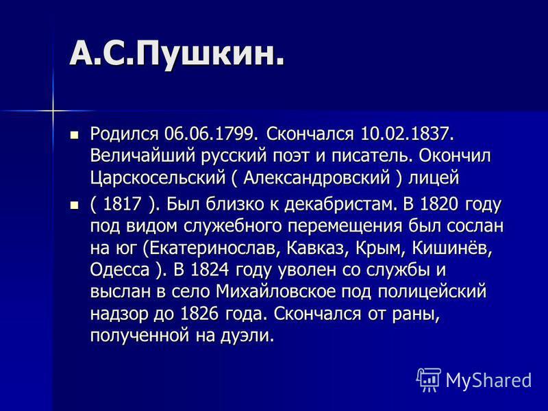 А.С.Пушкин. Родился 06.06.1799. Скончался 10.02.1837. Величайший русский поэт и писатель. Окончил Царскосельский ( Александровский ) лицей Родился 06.06.1799. Скончался 10.02.1837. Величайший русский поэт и писатель. Окончил Царскосельский ( Александ