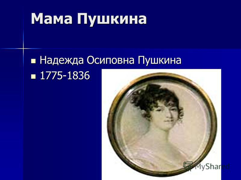 Мама Пушкина Надежда Осиповна Пушкина Надежда Осиповна Пушкина 1775-1836 1775-1836