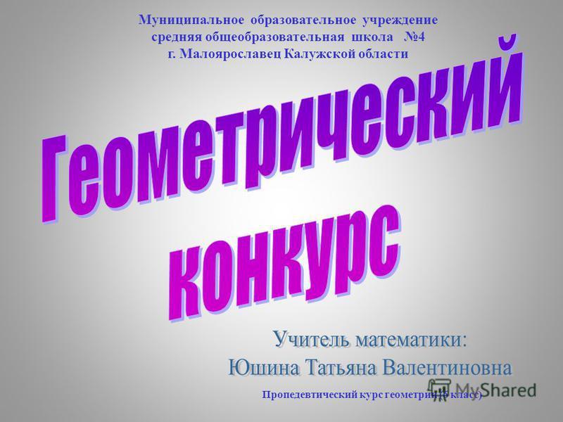 Пропедевтический курс геометрии (6 класс) Муниципальное образовательное учреждение средняя общеобразовательная школа 4 г. Малоярославец Калужской области