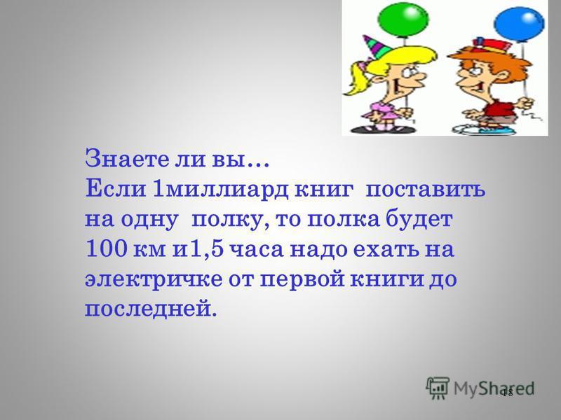 18 Знаете ли вы… Если 1 миллиард книг поставить на одну полку, то полка будет 100 км и 1,5 часа надо ехать на электричке от первой книги до последней.