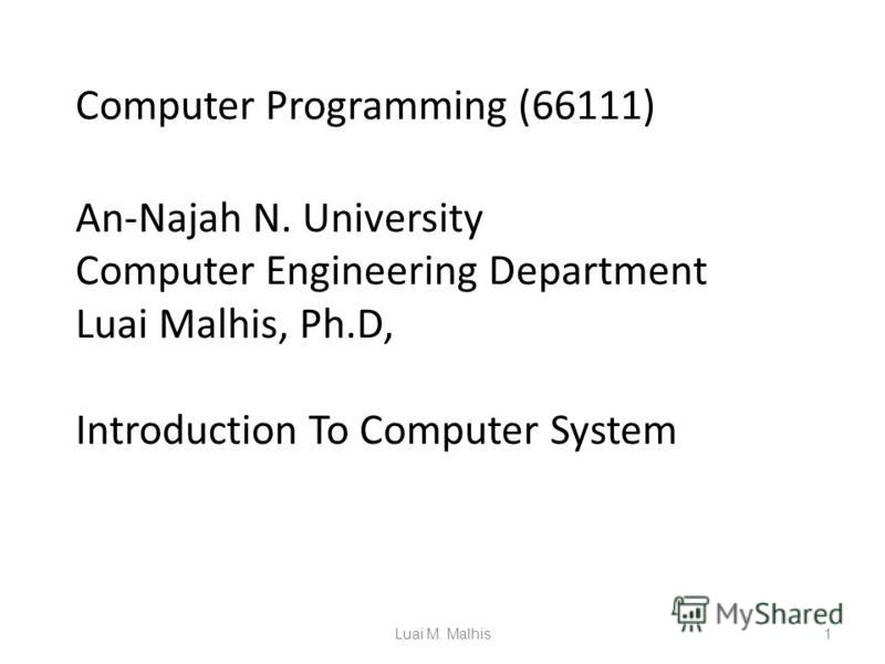 Computer Programming (66111) An-Najah N. University Computer Engineering Department Luai Malhis, Ph.D, Introduction To Computer System 1Luai M. Malhis