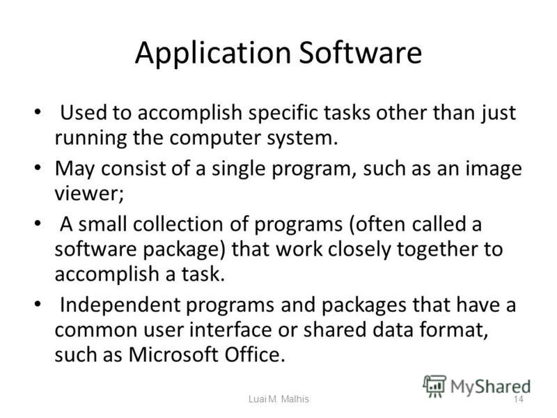 Application Software Used to accomplish specific tasks other than just running the computer system. May consist of a single program, such as an image viewer; A small collection of programs (often called a software package) that work closely together