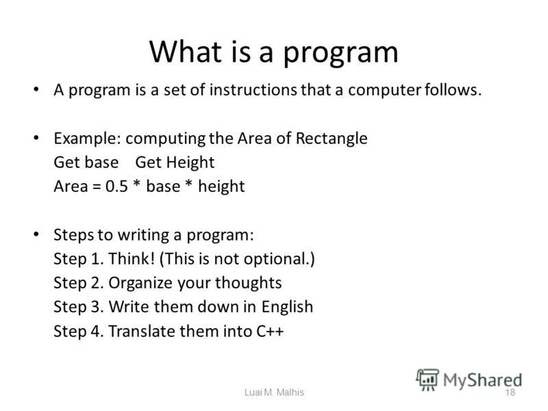 What is a program A program is a set of instructions that a computer follows. Example: computing the Area of Rectangle Get base Get Height Area = 0.5 * base * height Steps to writing a program: Step 1. Think! (This is not optional.) Step 2. Organize