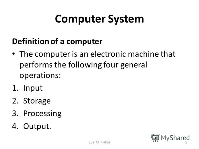 Computer System Definition of a computer The computer is an electronic machine that performs the following four general operations: 1.Input 2.Storage 3.Processing 4.Output. 2Luai M. Malhis