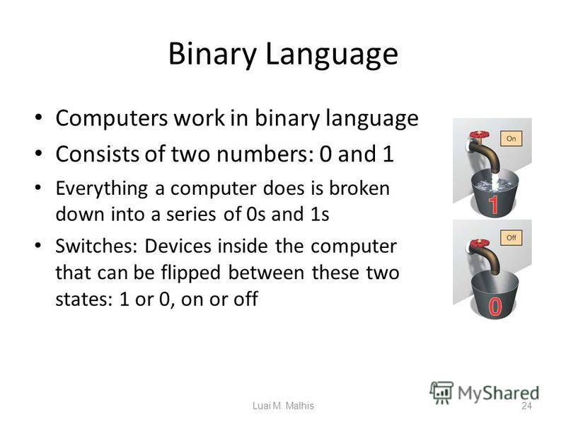 Binary Language Computers work in binary language Consists of two numbers: 0 and 1 Everything a computer does is broken down into a series of 0s and 1s Switches: Devices inside the computer that can be flipped between these two states: 1 or 0, on or