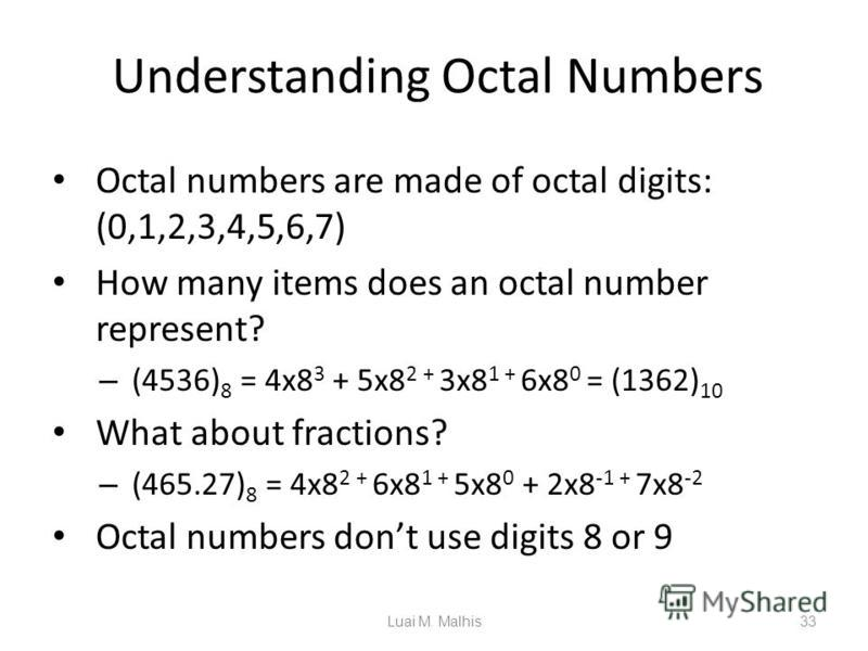 Understanding Octal Numbers Octal numbers are made of octal digits: (0,1,2,3,4,5,6,7) How many items does an octal number represent? – (4536) 8 = 4x8 3 + 5x8 2 + 3x8 1 + 6x8 0 = (1362) 10 What about fractions? – (465.27) 8 = 4x8 2 + 6x8 1 + 5x8 0 + 2