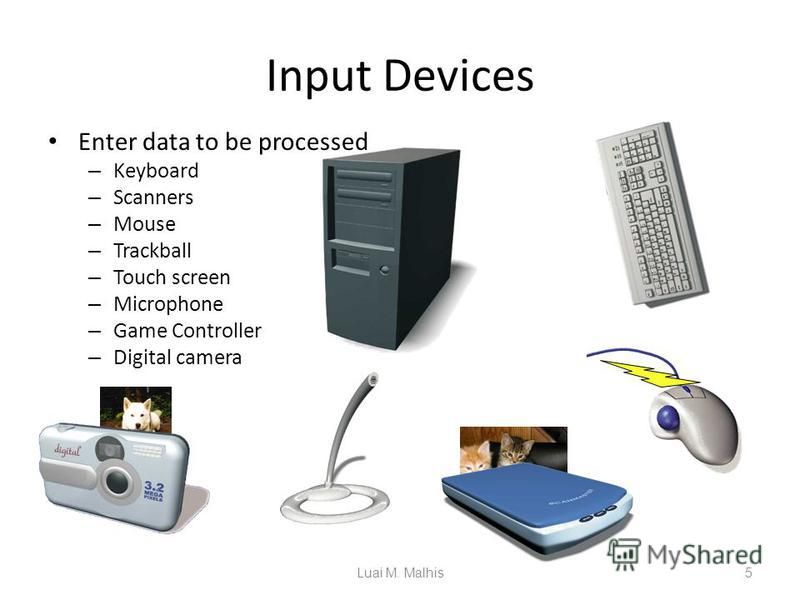 Input Devices Enter data to be processed – Keyboard – Scanners – Mouse – Trackball – Touch screen – Microphone – Game Controller – Digital camera 5 The rain in Spain ABCD Luai M. Malhis